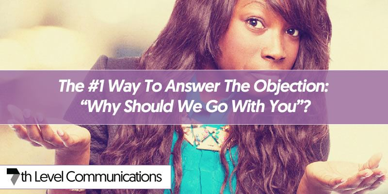 "The #1 Way To Answer The Objection: ""Why Should We Go With You""?"